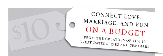 Connect Love, Marriage, and Fun on a Budget From the creators of the 10 GREAT DATES series and seminars