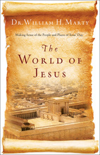 The World of Jesus: Making Sense of the People and Places of Jesus' Day by Dr. William H. Marty