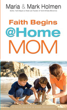 Faith Begins @ Home Mom by Maria and Mark Holmen
