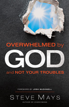 Overwhelemed by God and Not Your Troubles by Steve Mays