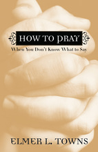 How to Pray When You Don't Know What to Say by Elmer Towns