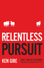 Relentless Pursuit: God's Love of Outsiders Including the Outsider in All of Us by Ken Gire