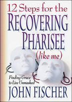 12 Steps for the Recovering Pharisee by John Fischer